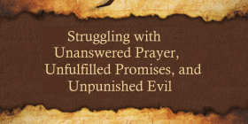 unanswered prayer, unfulfilled promises, unpunished evil