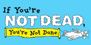 If You're Not Dead, You're Not Done!